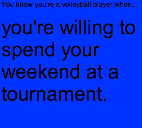 you know you're a volleyball player when you're willing to spend your weekend at a volleyball tournament! haha