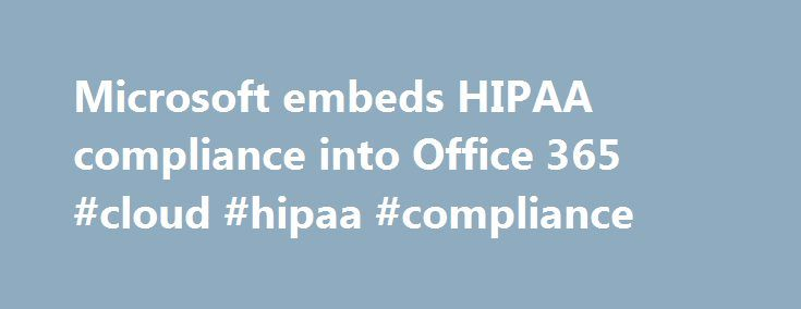 Microsoft embeds HIPAA compliance into Office 365 #cloud #hipaa #compliance http://lease.nef2.com/microsoft-embeds-hipaa-compliance-into-office-365-cloud-hipaa-compliance/  # Seeking to allay providers' privacy concerns and spur communication, Microsoft this week announced that its cloud productivity service, Microsoft Office 365, will comport with information security standards for customers in the U.S. and Europe. As part of its contractual commitment to customers, officials say, Microsoft…