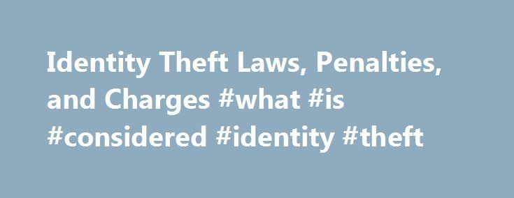 Identity Theft Laws, Penalties, and Charges #what #is #considered #identity #theft http://aurora.remmont.com/identity-theft-laws-penalties-and-charges-what-is-considered-identity-theft/  # The Crime of Identity Theft As the world becomes increasingly digitized, more people are using the personal information of others to commit crimes such as identity theft. Identity theft is a crime that occurs when someone uses a victim's personal information to pose as the victim in order to obtain goods…