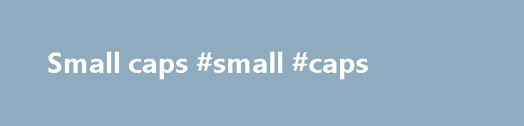 Small caps #small #caps http://invest.remmont.com/small-caps-small-caps-3/  small caps Use real small caps; avoid fakes Small caps are short capital letters designed to blend with lowercase text. They're usually slightly taller than lowercase letters. I'm a big fan of small caps. They're a great alternative to bold... Read more