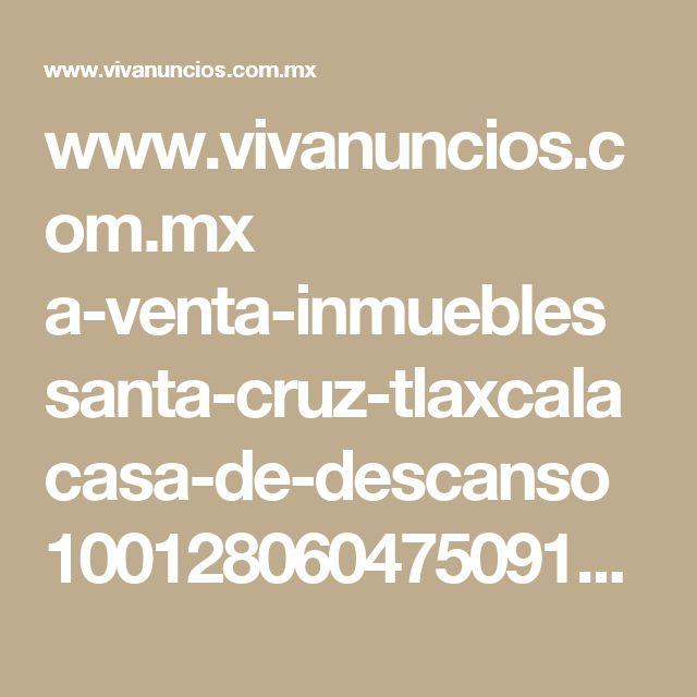 www.vivanuncios.com.mx a-venta-inmuebles santa-cruz-tlaxcala casa-de-descanso 1001280604750910056267509