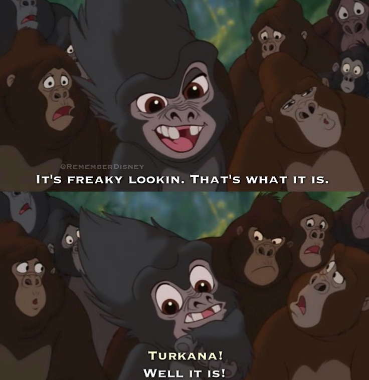 Tarzan: It's freaky lookin. That's what it is.  Turkana!  Well it is!