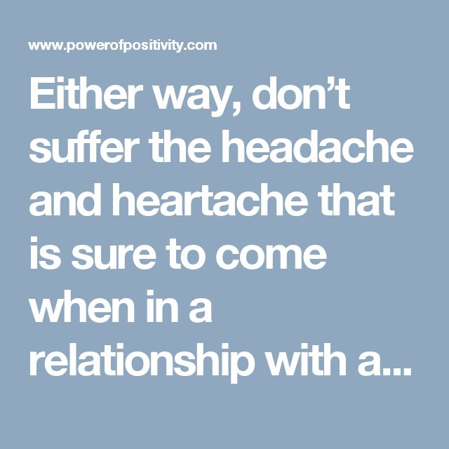 Either way, don't suffer the headache and heartache that is sure to come when in a relationship with a narcissist.