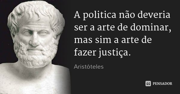 A politica não deveria ser a arte de dominar, mas sim a arte de fazer justiça. — Aristóteles
