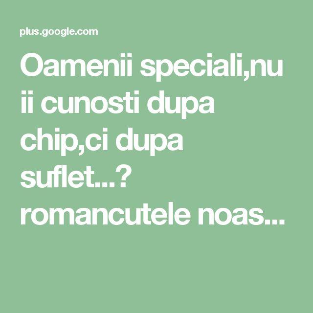Oamenii speciali,nu ii cunosti dupa chip,ci dupa suflet...😘 romancutele noas...