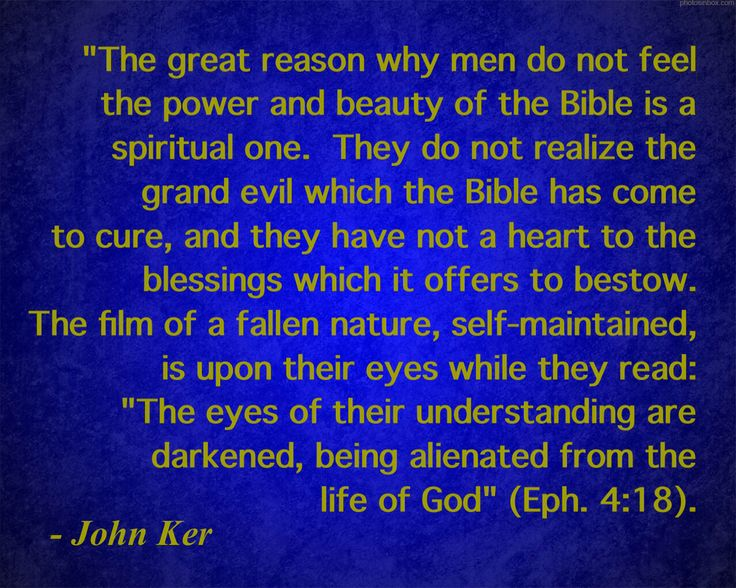 """Do you still have the film of the fallen nature upon your eyes? Does the Bible not make sense to you? 1 Corinthians 2:14 says, """"But the natural man receiveth not the things of the Spirit of God: for they are foolishness unto him: neither can he know them, because they are spiritually discerned."""" (Taken from page 517 of """"The Treasury Of David"""" by C. H. Spurgeon - Abridged by David O. Fuller - The above quote by Ker was commentary on Psalm 119:18 """"Open thou mine eyes, that I may behold wond"""