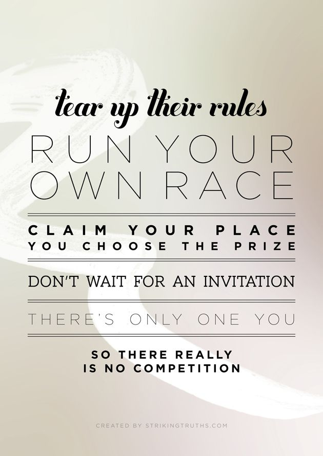 tear up their rules, run your own race, claim your place, you choose the prize, don't wait for an invitation, there's only one you, so there's really no competition