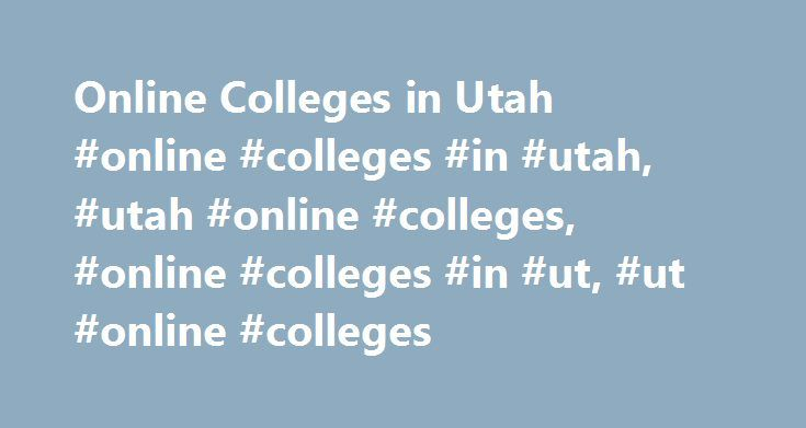Online Colleges in Utah #online #colleges #in #utah, #utah #online #colleges, #online #colleges #in #ut, #ut #online #colleges http://netherlands.remmont.com/online-colleges-in-utah-online-colleges-in-utah-utah-online-colleges-online-colleges-in-ut-ut-online-colleges/  # Online Colleges in Utah Students can find online learning options at many of Utah's postsecondary institutions. In addition to state schools, many national online colleges also offer full degree programs to students in Utah…