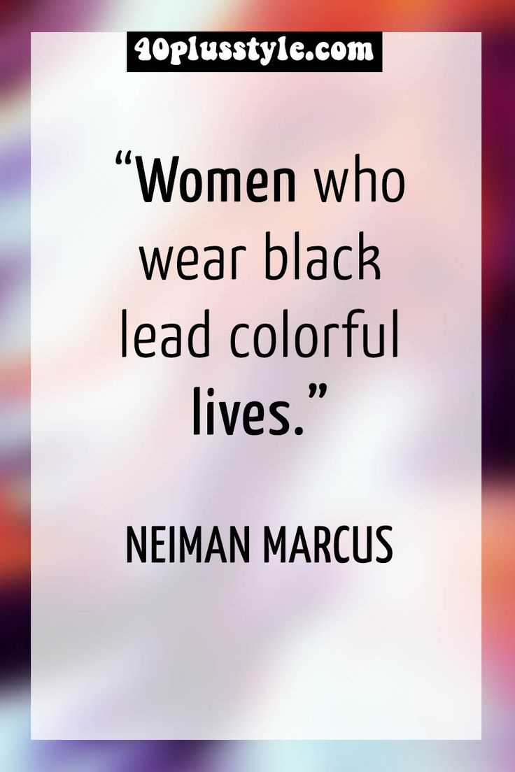 """Women who wear black lead colorful lives."" Neiman Marcus 