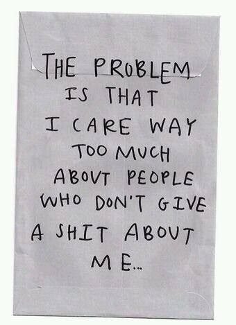 The problem is I care way too much about people who don't give a shit about me