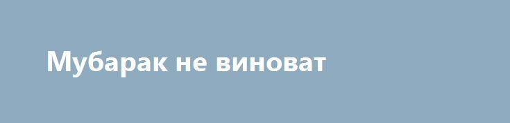 Мубарак не виноват http://rusdozor.ru/2017/03/03/mubarak-ne-vinovat/  Экс-президента Египта оправдали по делу о гибели демонстрантов в январе 2011 года Высший судебный орган страны снял с бывшего главы государства все обвинения в причастности к гибели демонстрантов в дни январской революции 2011 года. Это решение является окончательным и уже ...