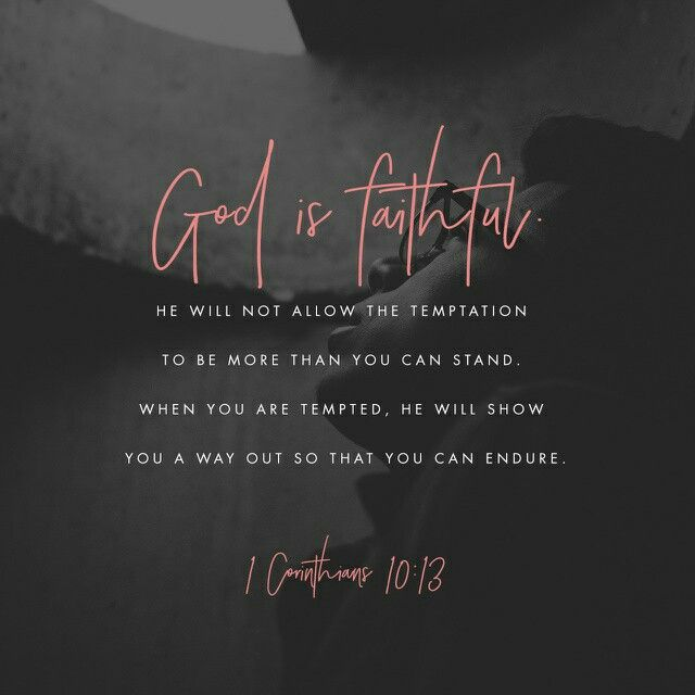 There hath no temptation taken you but such as is common to man: but God is faithful, who will not suffer you to be tempted above that ye are able; but will with the temptation also make a way to escape, that ye may be able to bear it.  1 Corinthians 10:13 KJV