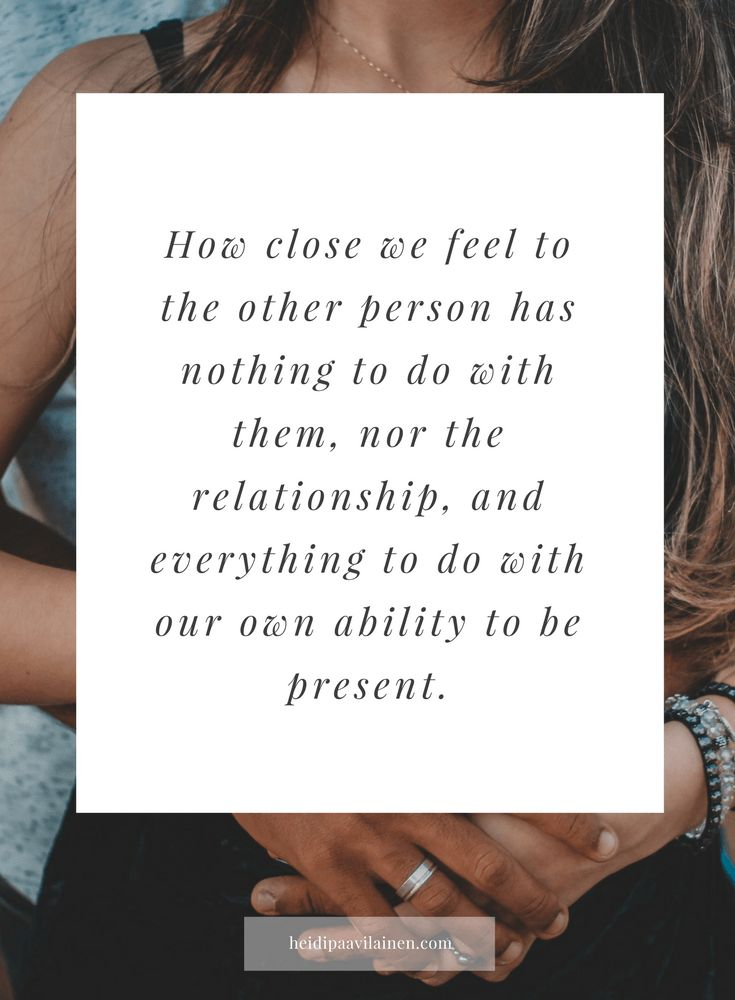 How close we feel to the other person has nothing to do with them, nor the relationship, and everything to do with our own ability to be present.