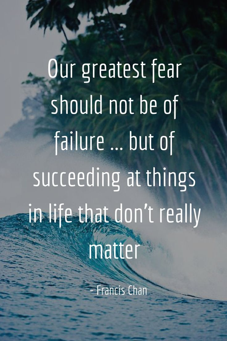 Our greatest fear should not be of failure ... but of succeeding at things in life that don't really matter. - Francis Chan