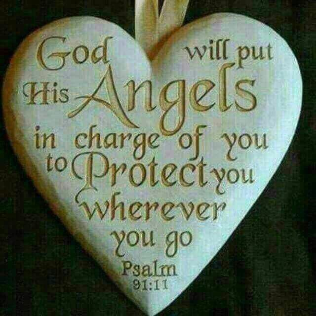Psalm 91:11 God will put His Angels in charge of you...
