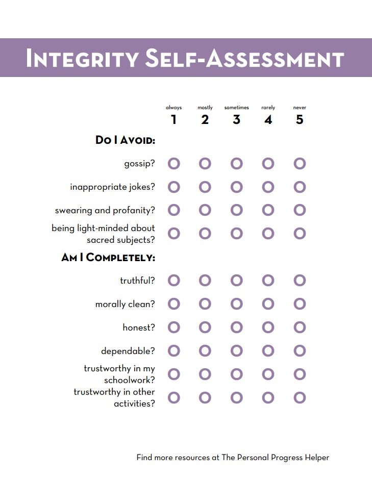 Integrity #2: Conduct a self-assessment of your personal integrity. Pray daily for strength and for the guidance of the Holy Ghost to help you live with integrity. Write in your journal the things you can do to improve your personal integrity and at least one new habit you want to develop.