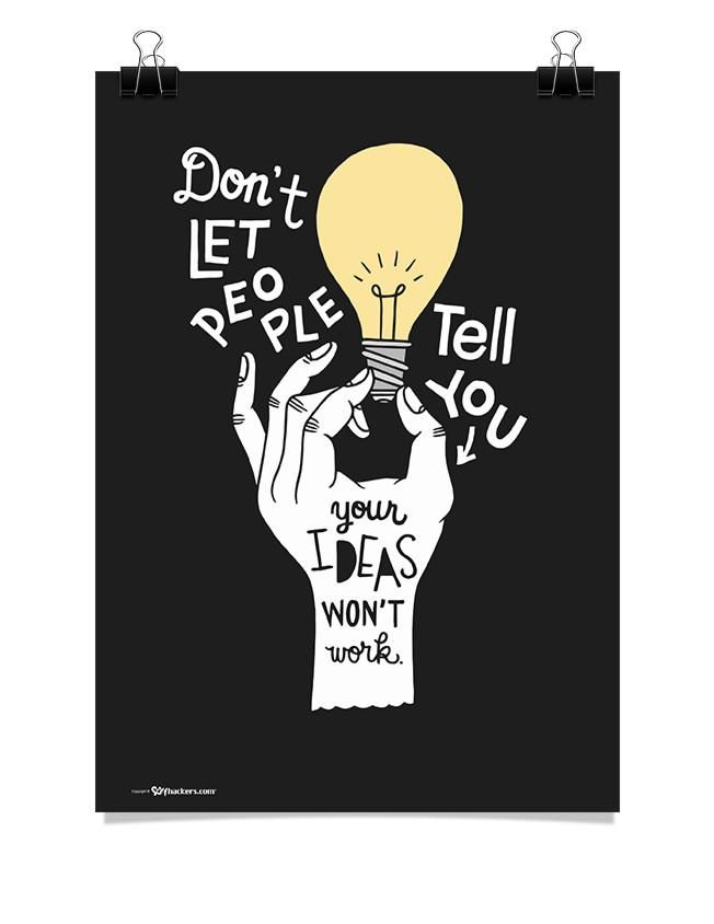 Don't let people tell you your ideas won't work.