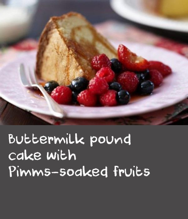 Buttermilk pound cake with Pimms-soaked fruits |      A recipe for Pimms that will last beyond the summer. This easy pound cake enjoys a side order of boozy berries.
