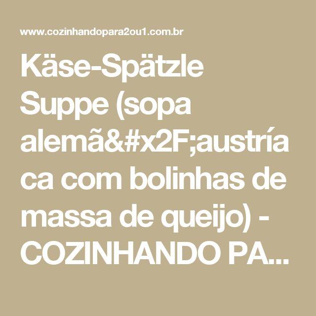 Käse-Spätzle Suppe (sopa alemã/austríaca com bolinhas de massa de queijo) - COZINHANDO PARA 2 OU 1