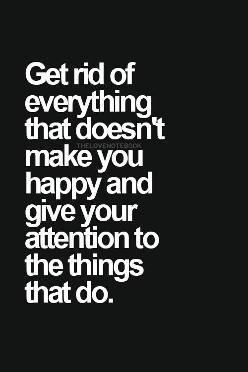 Get rid of everything that doesn't make you happy and give your attention to the things that do. #wisdom #affirmations