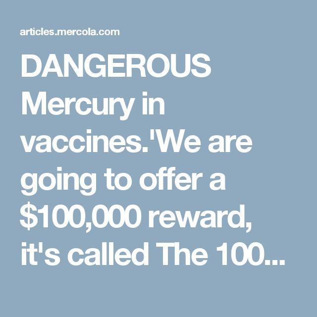 DANGEROUS Mercury in vaccines.'We are going to offer a $100,000 reward, it's called The 100K Challenge, to any journalist or anybody else who can point to a single existing study that says that it is safe to inject mercury into babies and pregnant women at the levels that we are currently injecting them with the flu vaccine.Thimerosal Safety and Vaccine Safety Are Not the Same Things