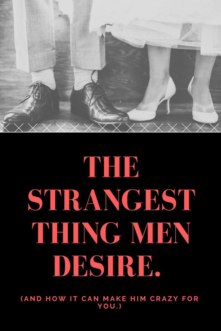 The Strangest Thing Men Desire  (And how it can make him crazy for