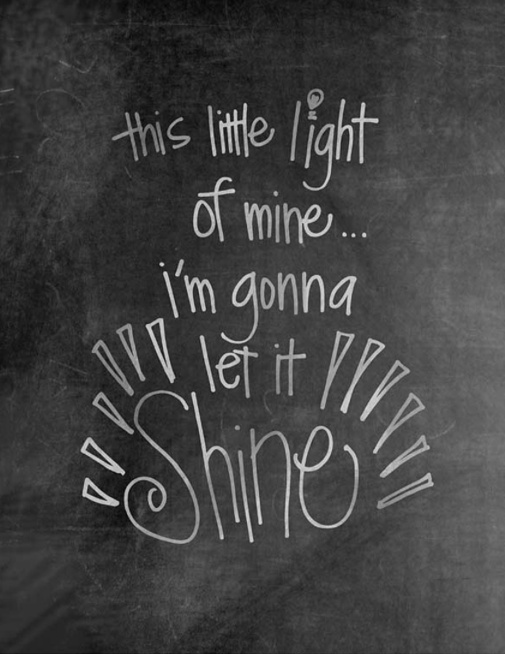 Let it shine, let it shine, all the time...One of the very first songs i learned as a child!