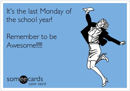 Its the last Monday of the school Year!!!!!