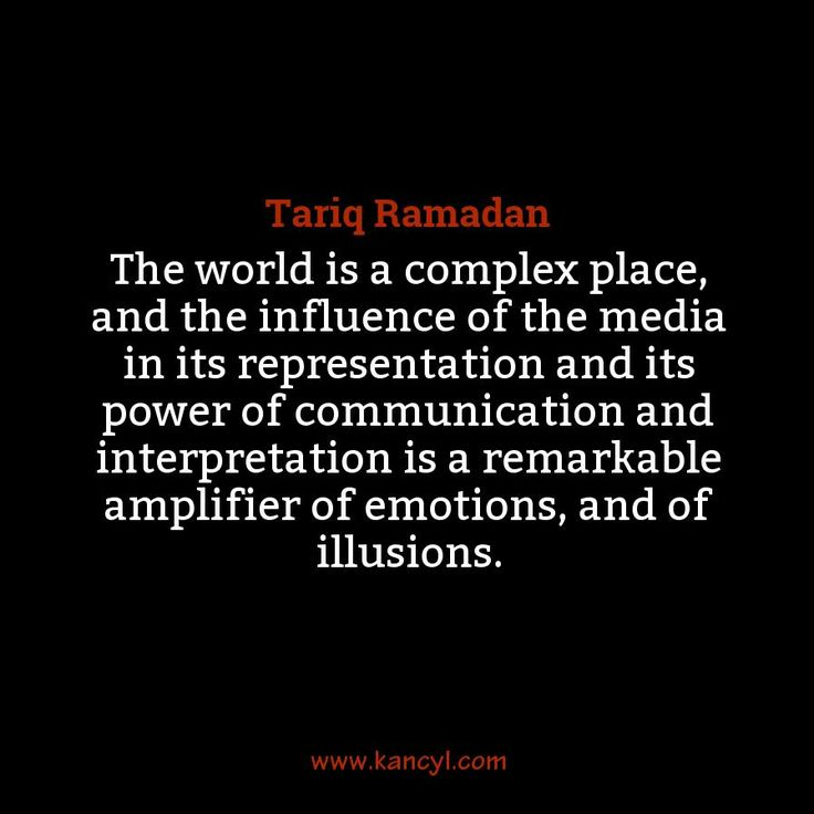 """""""The world is a complex place, and the influence of the media in its representation and its power of communication and interpretation is a remarkable amplifier of emotions, and of illusions."""", Tariq Ramadan"""