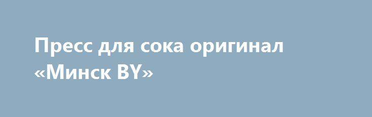 Пресс для сока оригинал «Минск BY» http://www.pogruzimvse.ru/doska72/?adv_id=1379  Пресс для переработки фруктов предназначен для выдавливания сока из измельченных фруктов и овощей. Идеально подходит для отжима творога. Производство Украина. Оригинал. Не покупайте дешевые подделки из тонкой нержавейки и с тонкой рамой.оригинал только у нас.    Пресс для сока на 6, 11 и 15 литров. Предназначен для выдавливания сока из ягод (виноград, смородина вишня и др.), из твердых фруктов после шинковки…