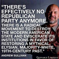 """""""There's effectively no Republican Party anymore. There is a radical movement to destroy the modern American state and eviscerate its institutions in favor of restoring a mythical, Elysian, majority-white, nineteenth-century past."""" - Andrew Sullivan"""