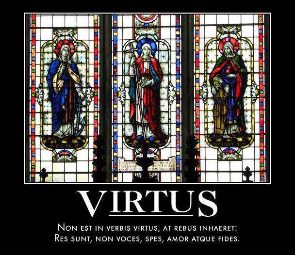 Virtus  Non est in verbis virtus, at rebus inhaeret:  Res sunt, non voces, spes, amor atque fides.