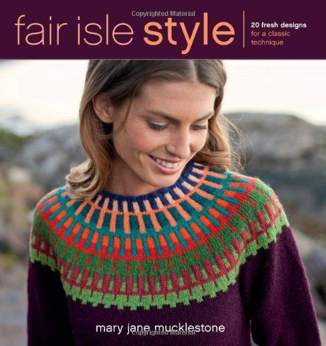 Fair Isle Style: 20 Fresh Designs for a Classic Technique by Mary Jane Mucklestone,http://www.amazon.com/dp/1596688998/ref=cm_sw_r_pi_dp_3T9zsb0D255TX9B1