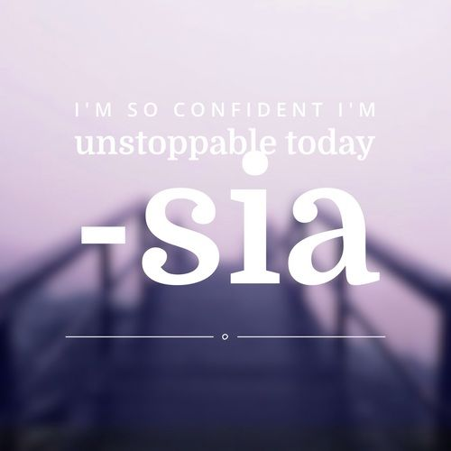 ´´I´m so Confident I´m unstoppable today´´ - Sia