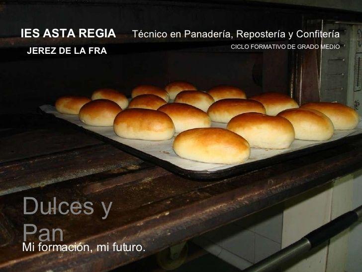 Mi formación, mi futuro. CICLO FORMATIVO DE GRADO MEDIO Técnico en Panadería, Repostería y Confitería Dulces y Pan IES AST...