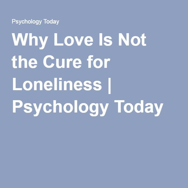 Why Love Is Not the Cure for Loneliness | Psychology Today
