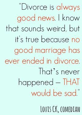 No good marriage has ever ended in divorce. {I guess you guys were right; the homewrecker did me a favour. Wasn't as 'good' as I thought. Laughter doesn't make a good marriage, after all.}
