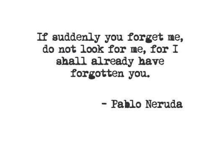 If suddenly You forget me, do not look for me, for I shall already have forgotten You. ~ Pablo Neruda