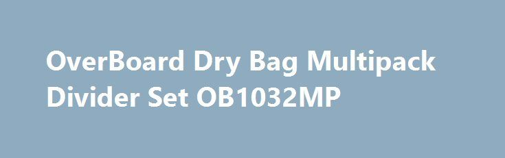 OverBoard Dry Bag Multipack Divider Set OB1032MP http://sport-stroi.ru/products/12465-overboard-dry-bag-multipack-divider-set-ob1032mp  OverBoard Dry Bag Multipack Divider Set OB1032MP со скидкой 910 рублей. Подробнее о предложении на странице: http://sport-stroi.ru/products/12465-overboard-dry-bag-multipack-divider-set-ob1032mp