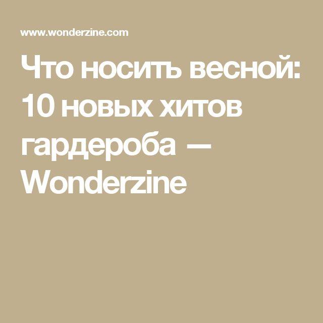 Что носить весной: 10 новых хитов гардероба — Wonderzine