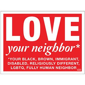 """Love your neighbor. Your black, brown, immigrant, disabled, religiously different, LGBTQ, fully human, neighbor. Designed by Unitarian Universalists. Mix and match Signs to reach 5 quantity minimum Signs are 24"""" x 18"""" corrugated plastic. Yard Sign Holders sold separately."""
