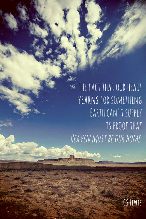 The fact that our heart yearns for something earth can't supply is proof that heaven must be our home. - CS Lewis http://www.keeperofthehome.org/2014/08/weekend-links-75.html?utm_campaign=coschedule&utm_source=pinterest&utm_medium=Keeper%20of%20the%20Home%20(Inspiring%20quotes)&utm_content=Weekend%20Links