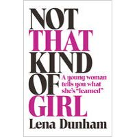 """Not that Kind of Girl: A Young Woman Tells You What She's """"Learned"""" by Lena Dunham"""