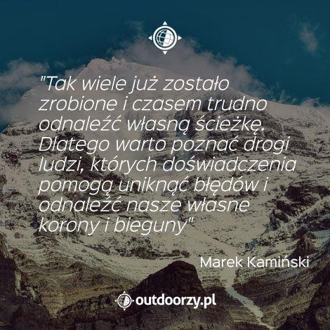 """""""Tak wiele już zostało zrobione i czasem trudno odnaleźć własną ścieżkę. Dlatego warto poznać drogi ludzi, których doświadczenia pomogą uniknąć błędów i odnaleźć własne korony i bieguny"""" - Marek Kamiński"""