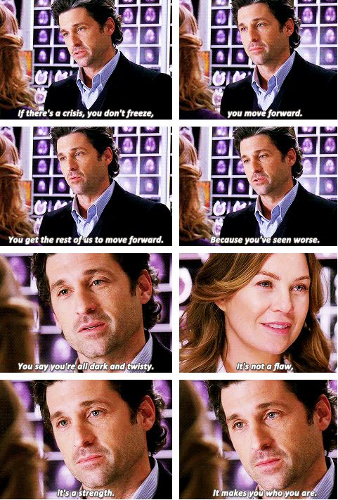 """If there's a crisis, you don't freeze, you move forward. You get the rest of us to move forward. Because you've seen worse. You saw you're all dark and twisty. It's not a flaw, it's a strength. It makes you who you are."" Derek to Meredith, marriage proposal, Grey's Anatomy Quotes"