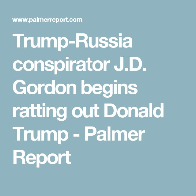 Trump-Russia conspirator J.D. Gordon begins ratting out Donald Trump - Palmer Report
