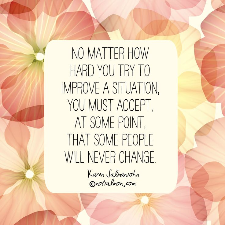 No matter how hard you try to improve a situation, you must accept, at some point, that some people will never change. #notsalmon (click for tools to heal and move on from heartbreak )