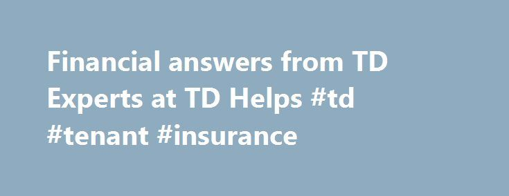 Financial answers from TD Experts at TD Helps #td #tenant #insurance http://ghana.remmont.com/financial-answers-from-td-experts-at-td-helps-td-tenant-insurance/  # Have questions about your finances? Our community members and TD Experts are here for you. From buying your first home to setting up your retirement plan, TD Helps is the place to ask questions, search for answers, and share your own tips. Have questions about your finances? Our community members and TD Experts are here for you…