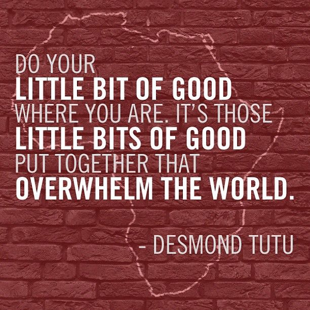 """""""Do your little bit of good where you are. It's those little bits of good put together that overwhelm the world."""" - Desmond Tutu #quotes #wordstoliveby"""