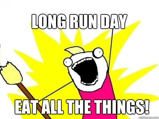Long run day Eat ALL THE THINGS! - X All The Things - quickmeme